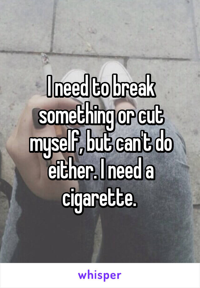 I need to break something or cut myself, but can't do either. I need a cigarette.