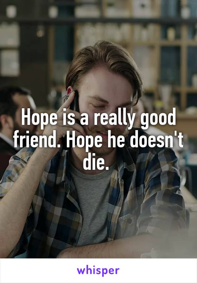 Hope is a really good friend. Hope he doesn't die.