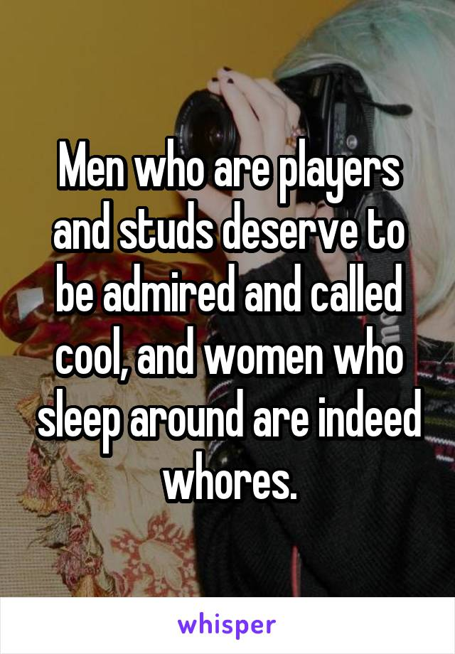 Men who are players and studs deserve to be admired and called cool, and women who sleep around are indeed whores.