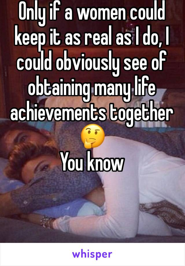 Only if a women could keep it as real as I do, I could obviously see of obtaining many life achievements together 🤔 You know