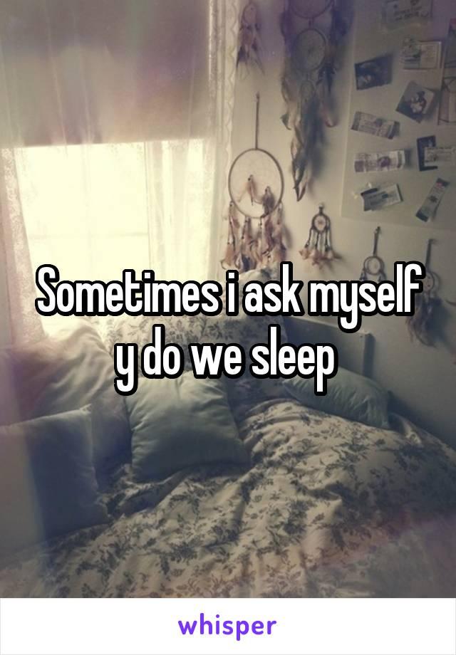 Sometimes i ask myself y do we sleep