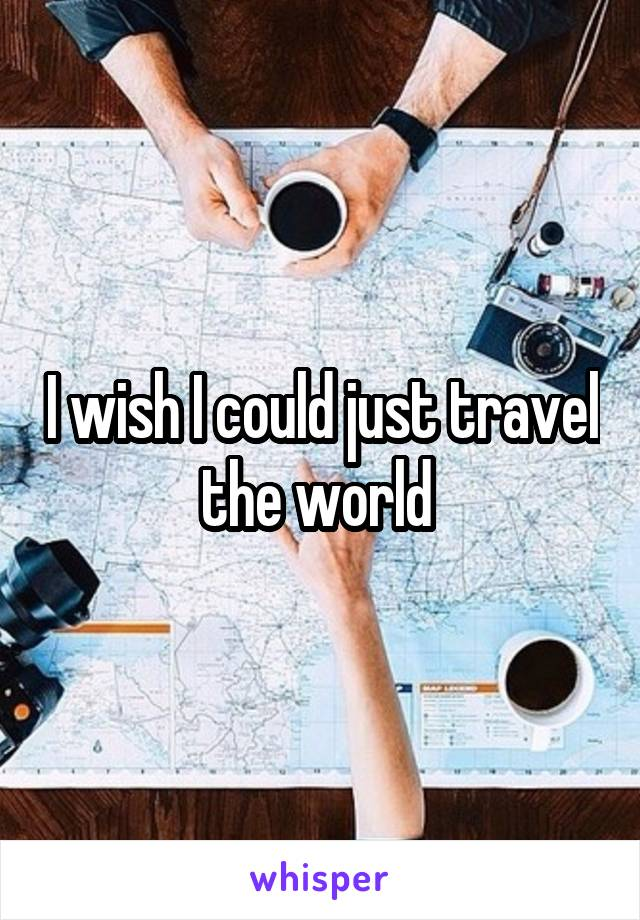 I wish I could just travel the world