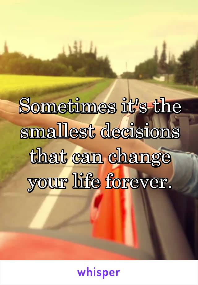 Sometimes it's the smallest decisions that can change your life forever.