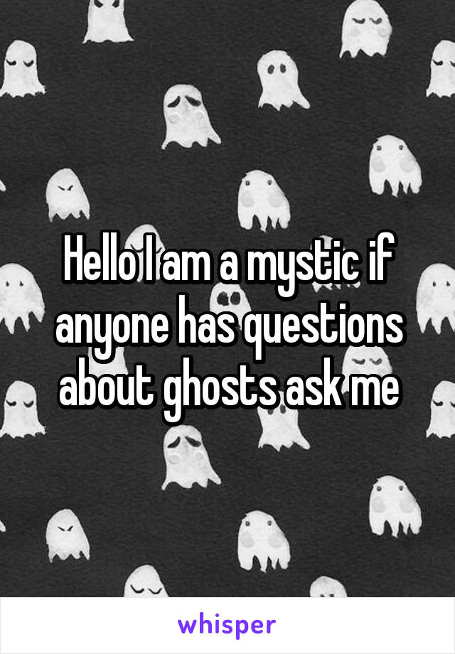 Hello I am a mystic if anyone has questions about ghosts ask me