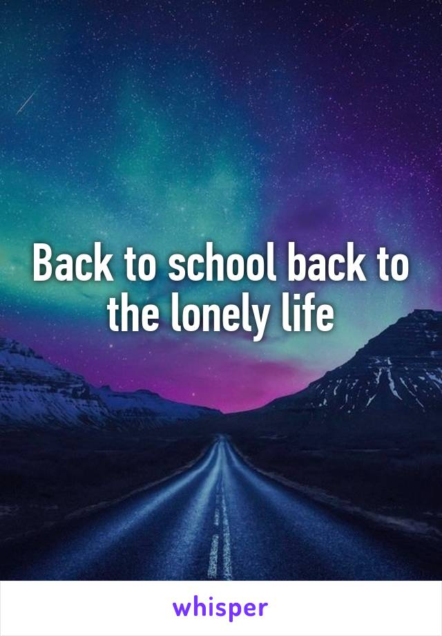 Back to school back to the lonely life