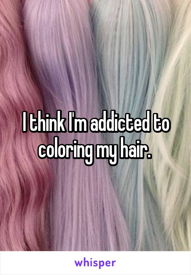 I think I'm addicted to coloring my hair.