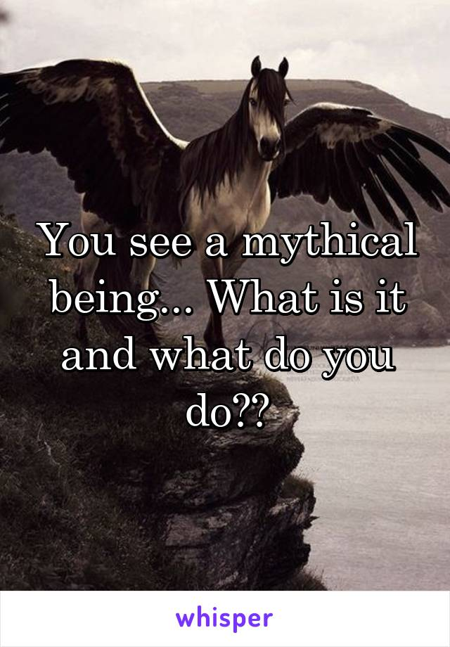 You see a mythical being... What is it and what do you do??