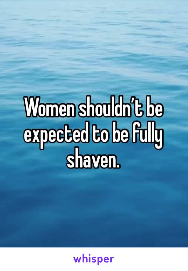 Women shouldn't be expected to be fully shaven.