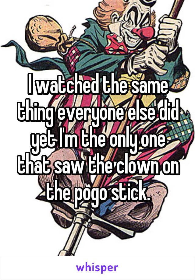 I watched the same thing everyone else did yet I'm the only one that saw the clown on the pogo stick.