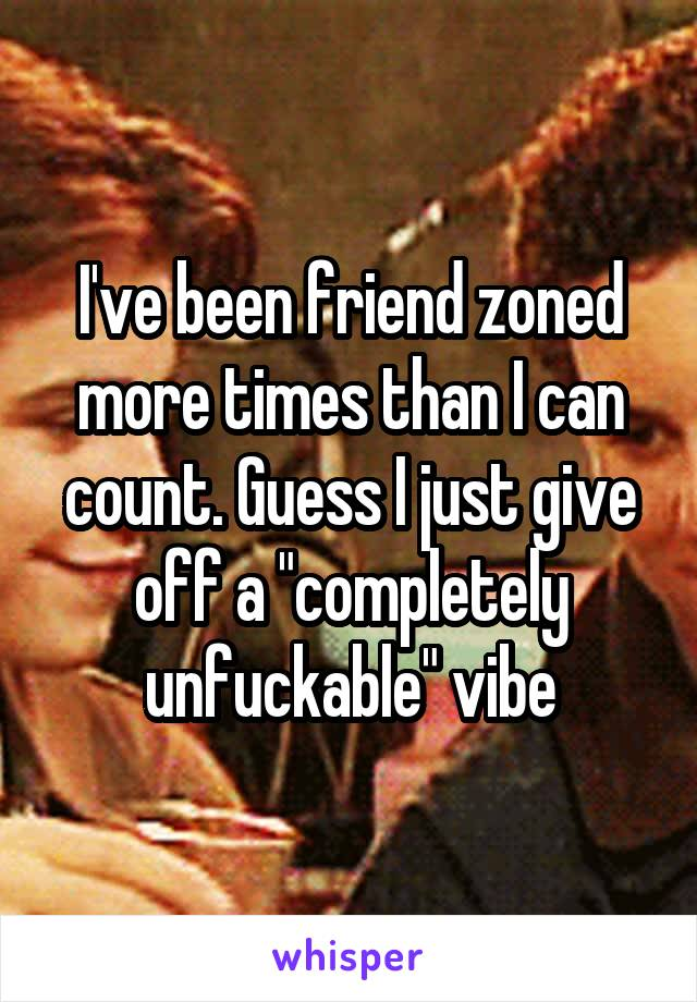 """I've been friend zoned more times than I can count. Guess I just give off a """"completely unfuckable"""" vibe"""