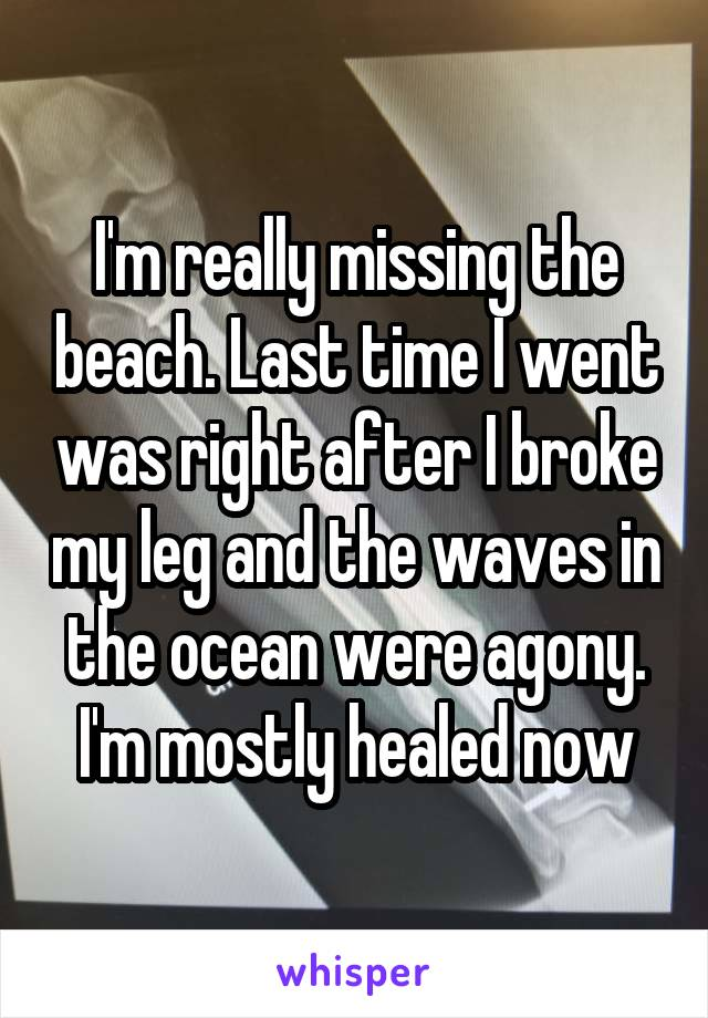 I'm really missing the beach. Last time I went was right after I broke my leg and the waves in the ocean were agony. I'm mostly healed now