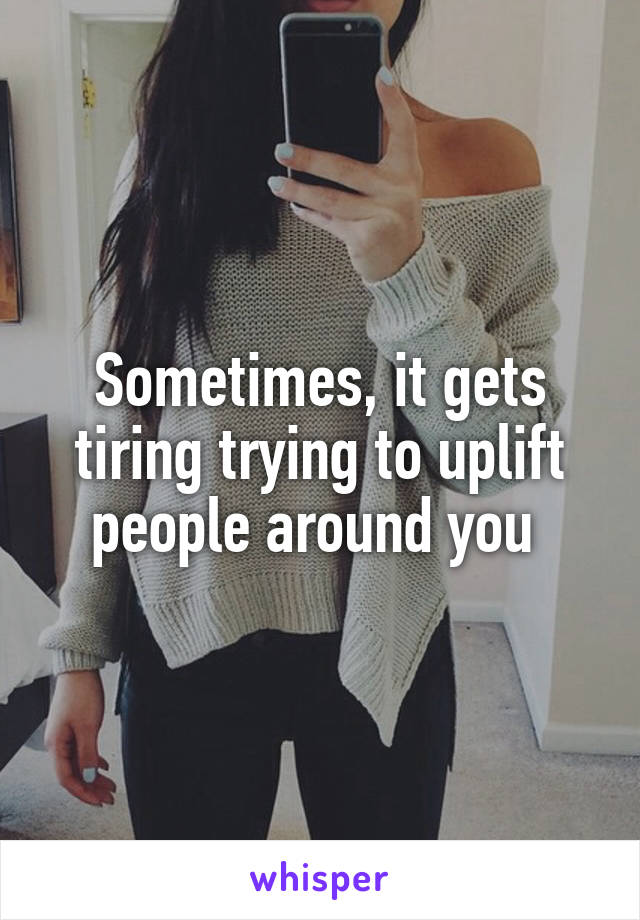 Sometimes, it gets tiring trying to uplift people around you