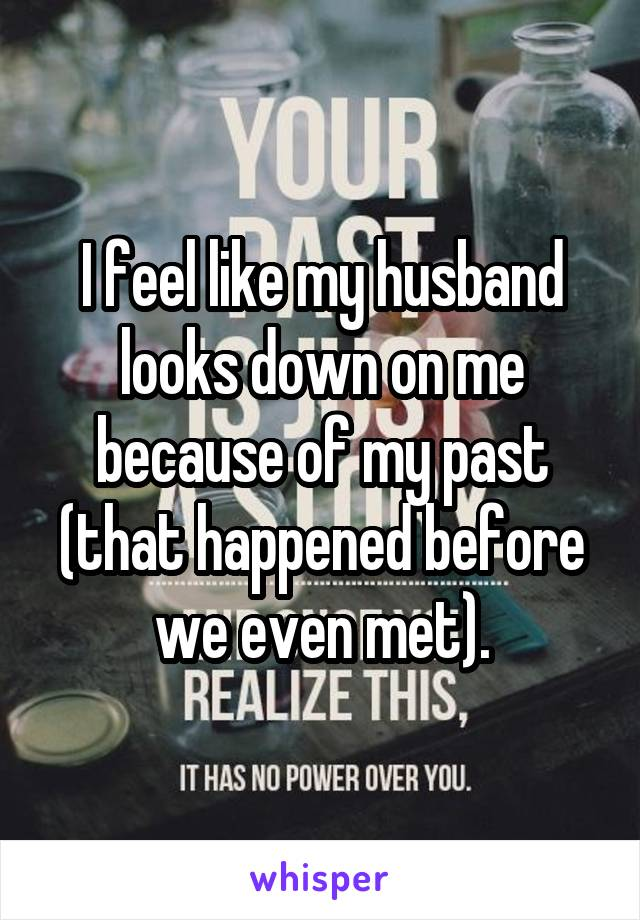 I feel like my husband looks down on me because of my past (that happened before we even met).