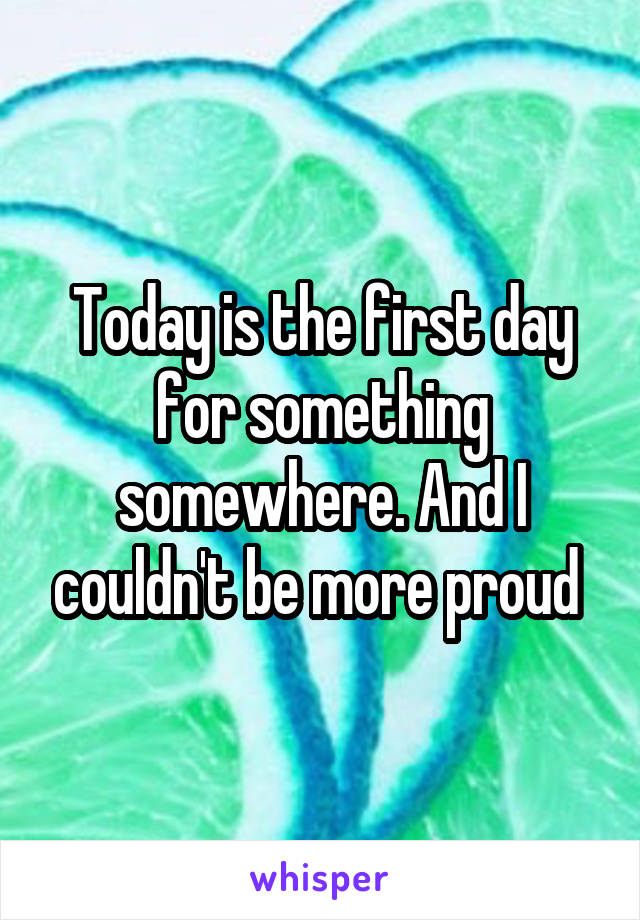 Today is the first day for something somewhere. And I couldn't be more proud