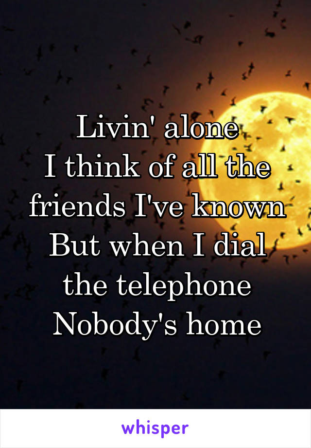 Livin' alone I think of all the friends I've known But when I dial the telephone Nobody's home