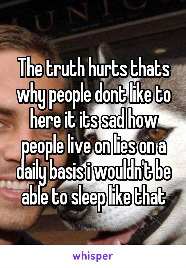 The truth hurts thats why people dont like to here it its sad how people live on lies on a daily basis i wouldn't be able to sleep like that
