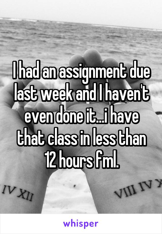 I had an assignment due last week and I haven't even done it...i have that class in less than 12 hours fml.