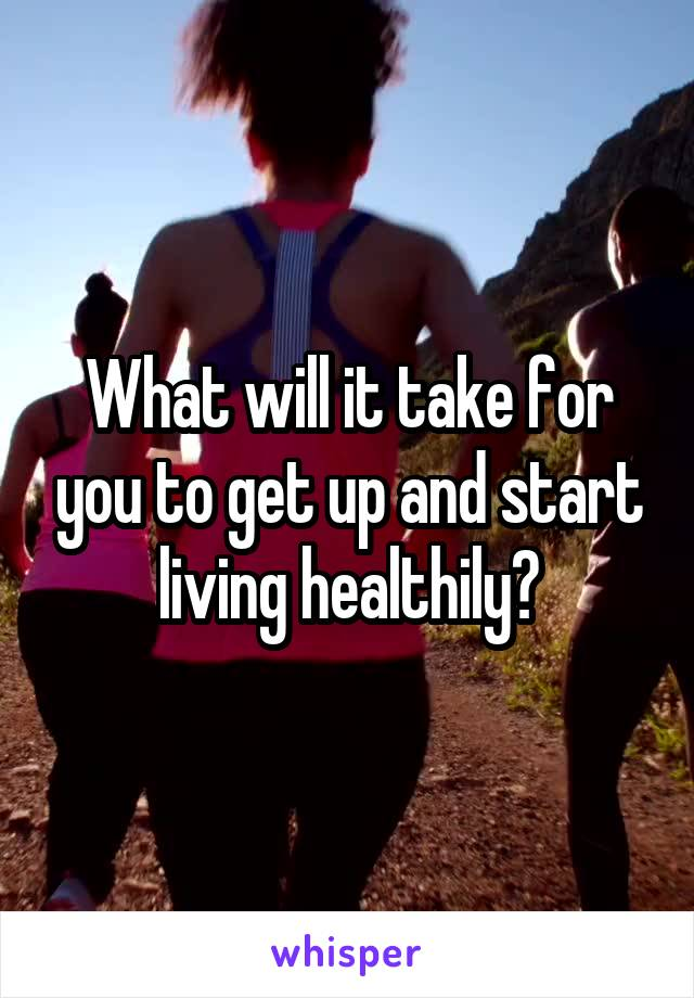 What will it take for you to get up and start living healthily?
