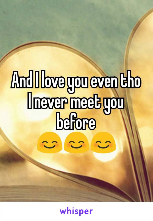 And I love you even tho I never meet you before 😊😊😊