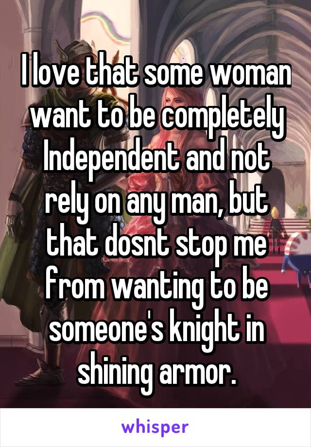 I love that some woman want to be completely Independent and not rely on any man, but that dosnt stop me from wanting to be someone's knight in shining armor.