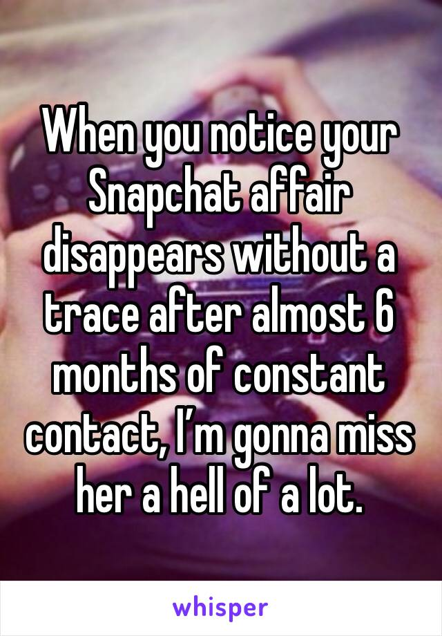 When you notice your Snapchat affair disappears without a trace after almost 6 months of constant contact, I'm gonna miss her a hell of a lot.