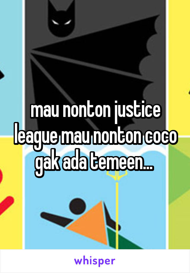 mau nonton justice league mau nonton coco gak ada temeen...