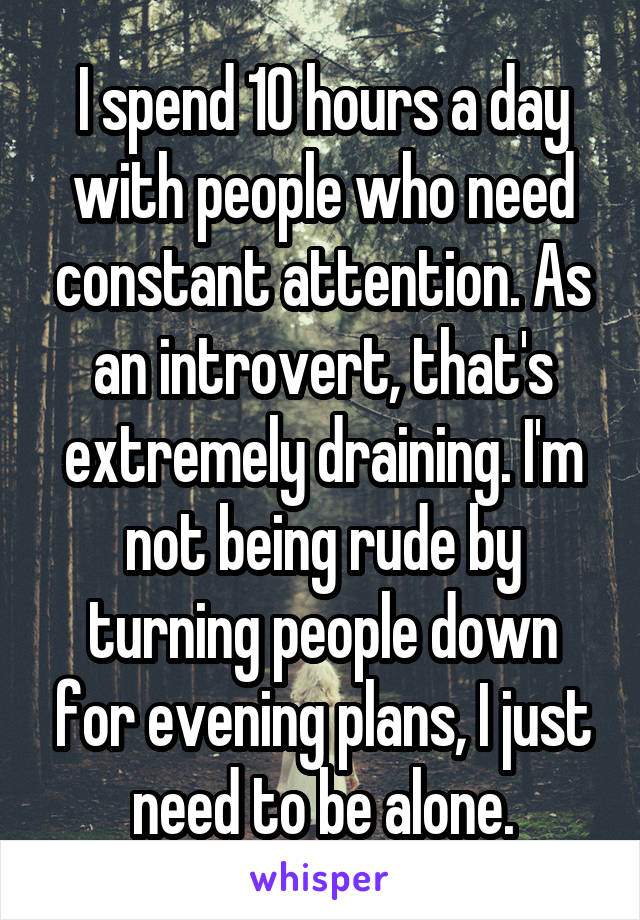 I spend 10 hours a day with people who need constant attention. As an introvert, that's extremely draining. I'm not being rude by turning people down for evening plans, I just need to be alone.