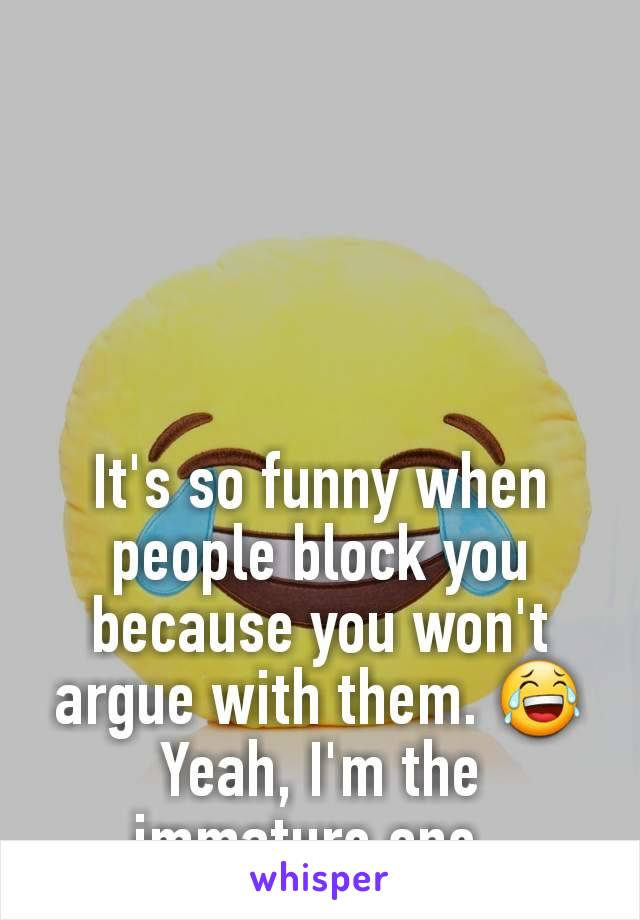 It's so funny when people block you because you won't argue with them. 😂 Yeah, I'm the immature one.