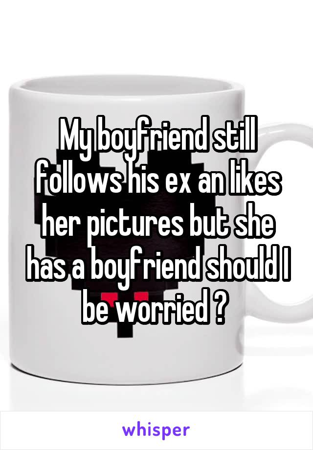 My boyfriend still follows his ex an likes her pictures but she has a boyfriend should I be worried ?