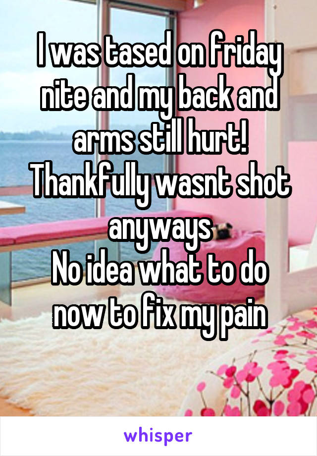 I was tased on friday nite and my back and arms still hurt! Thankfully wasnt shot anyways No idea what to do now to fix my pain