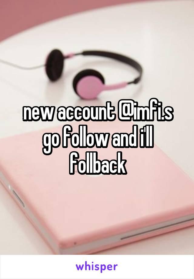 new account @imfi.s go follow and i'll follback