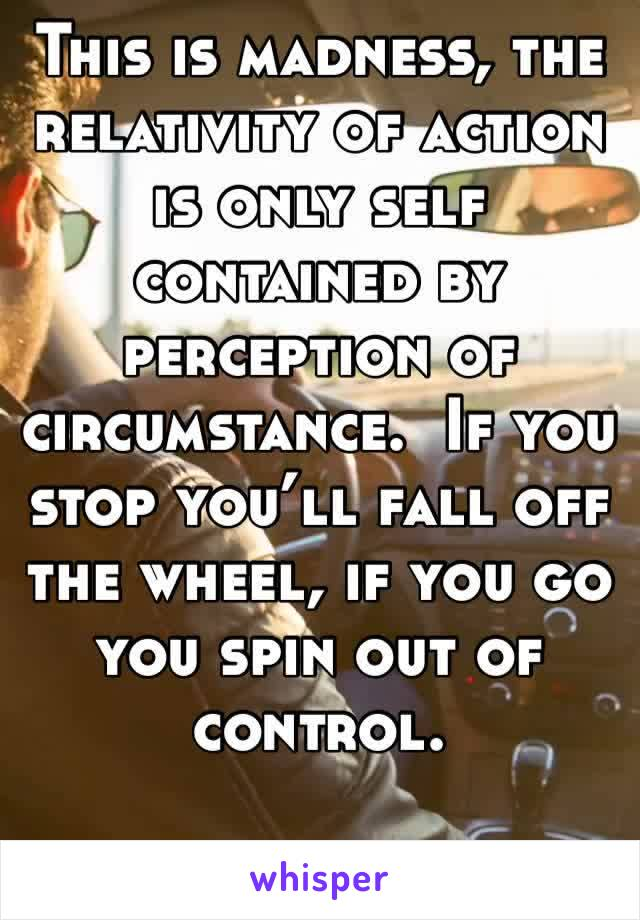 This is madness, the relativity of action is only self contained by perception of circumstance.  If you stop you'll fall off the wheel, if you go you spin out of control.