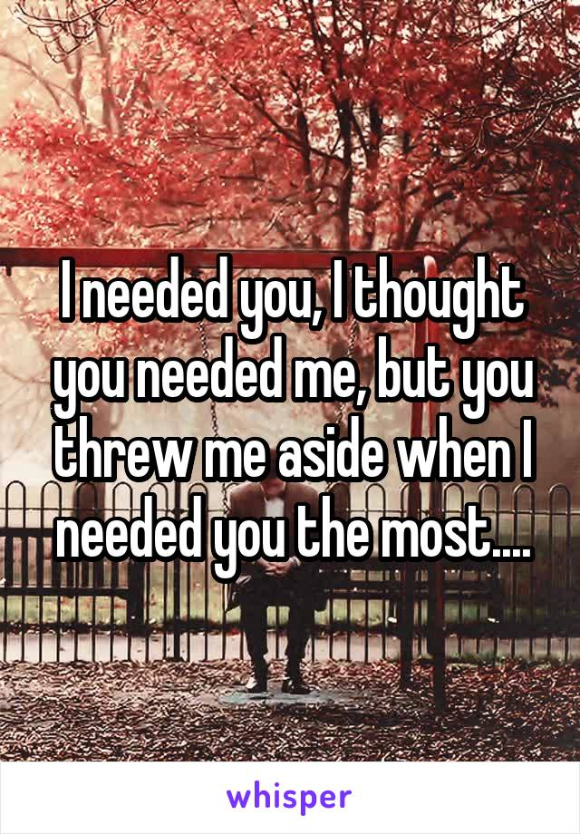 I needed you, I thought you needed me, but you threw me aside when I needed you the most....