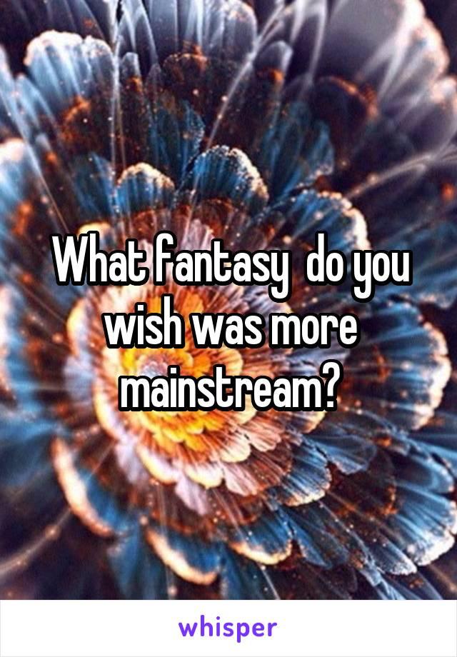 What fantasy  do you wish was more mainstream?