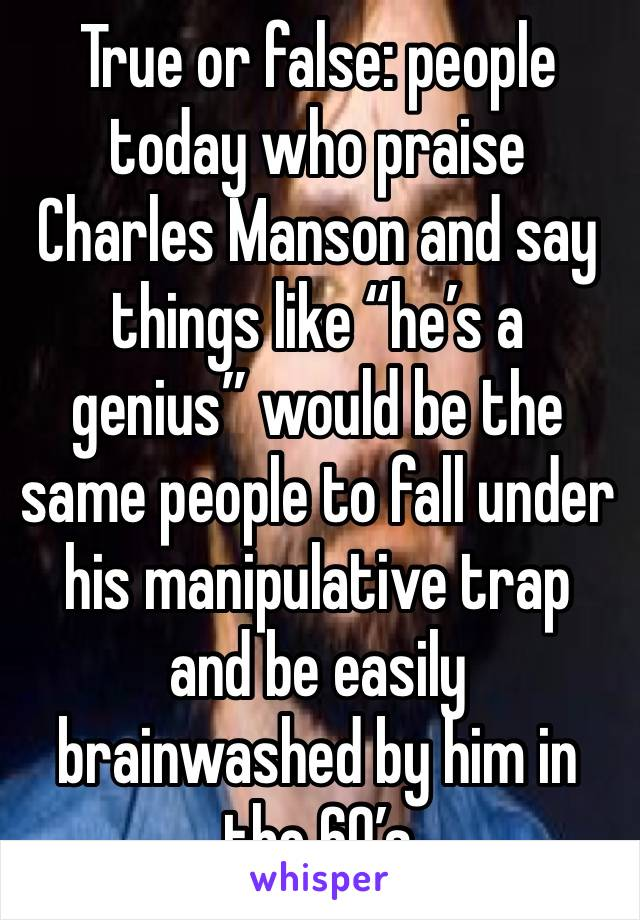 """True or false: people today who praise Charles Manson and say things like """"he's a genius"""" would be the same people to fall under his manipulative trap and be easily brainwashed by him in the 60's"""