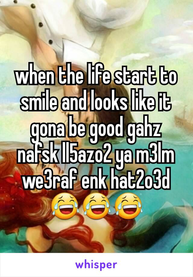 when the life start to smile and looks like it gona be good gahz nafsk ll5azo2 ya m3lm we3raf enk hat2o3d 😂😂😂