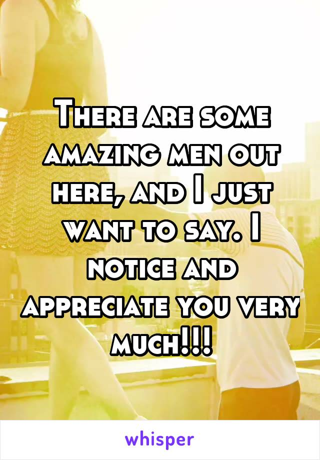 There are some amazing men out here, and I just want to say. I notice and appreciate you very much!!!