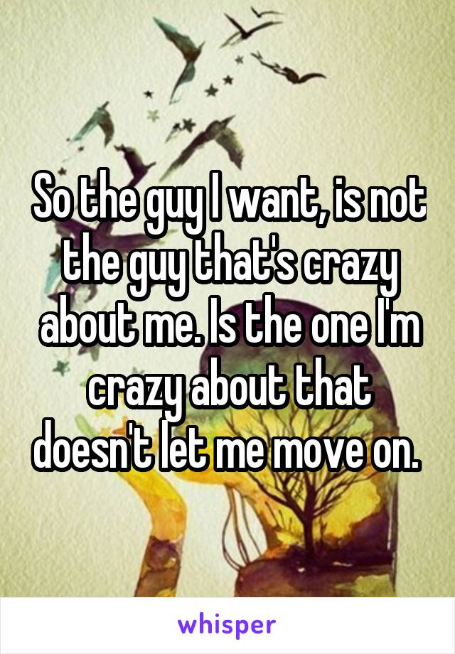 So the guy I want, is not the guy that's crazy about me. Is the one I'm crazy about that doesn't let me move on.