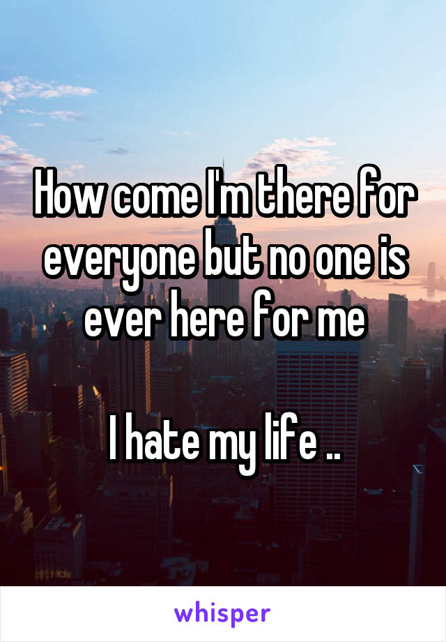 How come I'm there for everyone but no one is ever here for me  I hate my life ..
