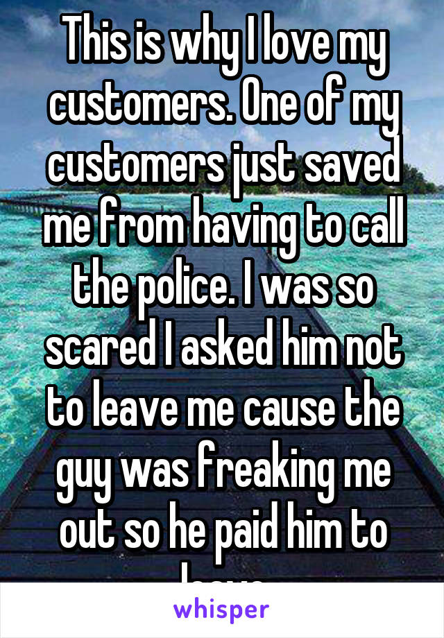 This is why I love my customers. One of my customers just saved me from having to call the police. I was so scared I asked him not to leave me cause the guy was freaking me out so he paid him to leave