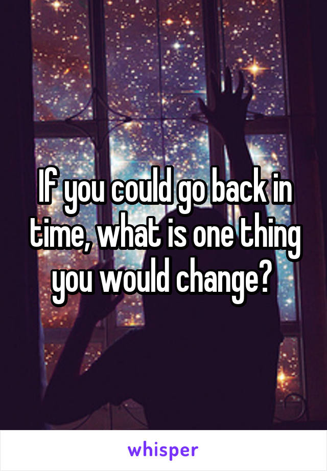 If you could go back in time, what is one thing you would change?