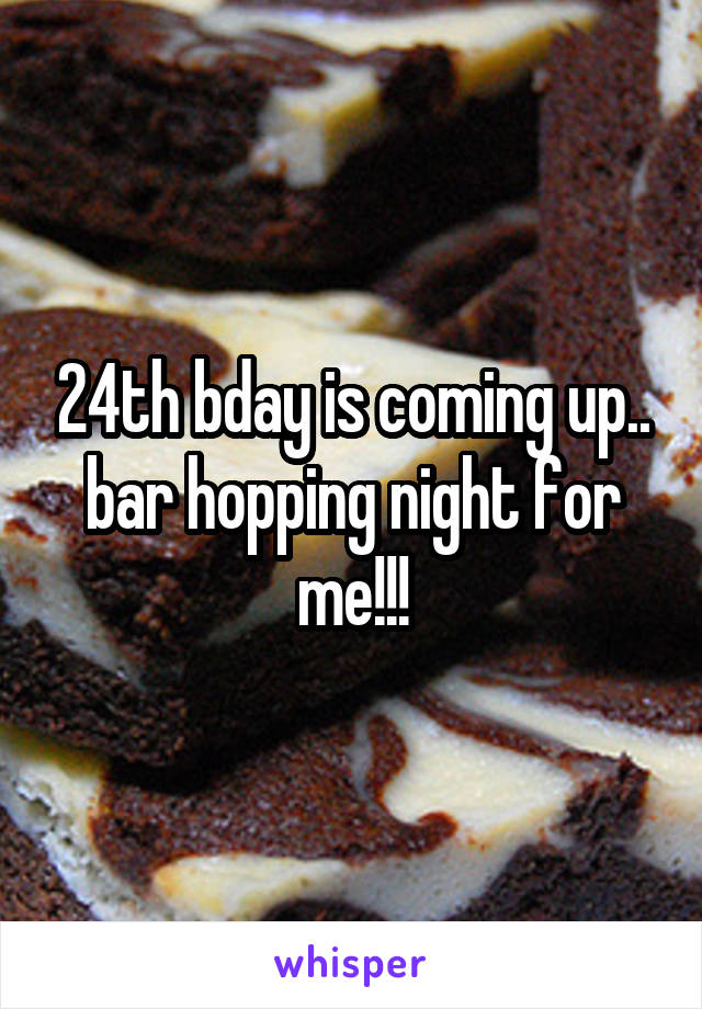 24th bday is coming up.. bar hopping night for me!!!