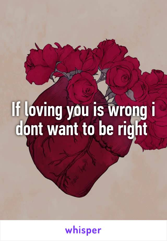 If loving you is wrong i dont want to be right