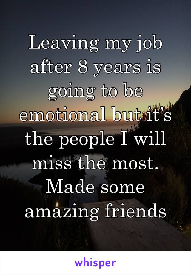 Leaving my job after 8 years is going to be emotional but it's the people I will miss the most. Made some amazing friends