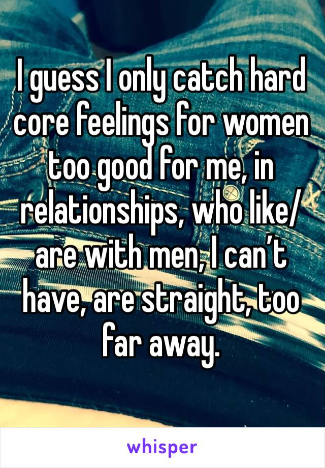 I guess I only catch hard core feelings for women too good for me, in relationships, who like/are with men, I can't have, are straight, too far away.