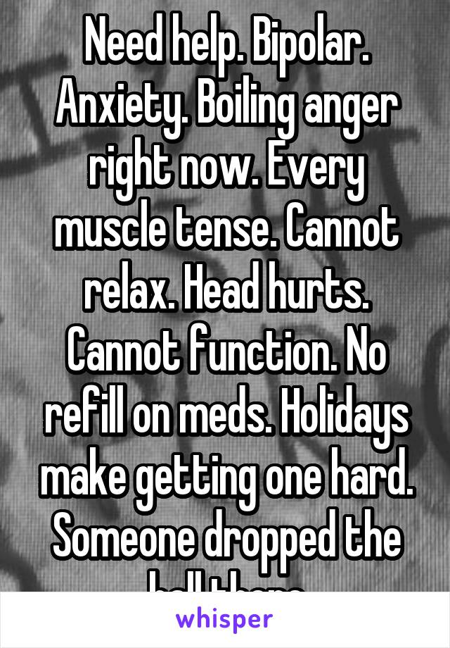 Need help. Bipolar. Anxiety. Boiling anger right now. Every muscle tense. Cannot relax. Head hurts. Cannot function. No refill on meds. Holidays make getting one hard. Someone dropped the ball there