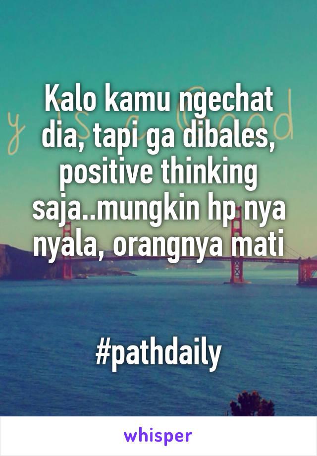 Kalo kamu ngechat dia, tapi ga dibales, positive thinking saja..mungkin hp nya nyala, orangnya mati   #pathdaily