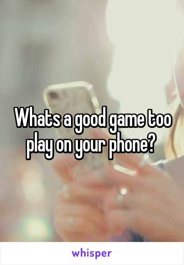 Whats a good game too play on your phone?