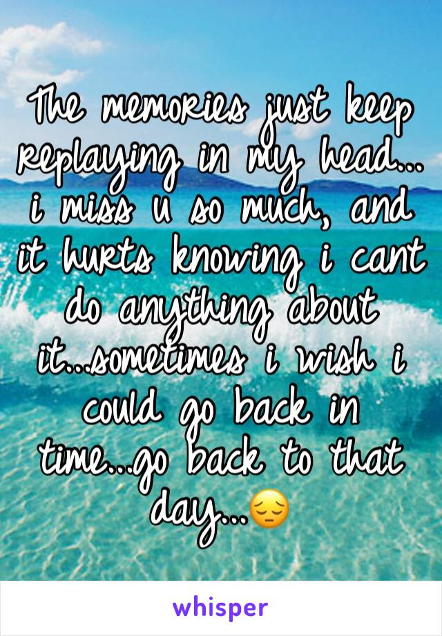 The memories just keep replaying in my head... i miss u so much, and it hurts knowing i cant do anything about it...sometimes i wish i could go back in time...go back to that day...😔