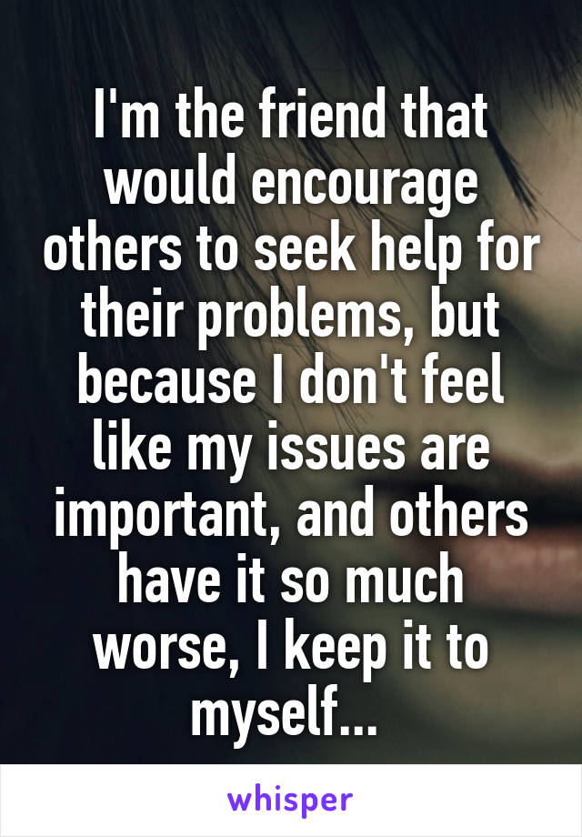 I'm the friend that would encourage others to seek help for their problems, but because I don't feel like my issues are important, and others have it so much worse, I keep it to myself...